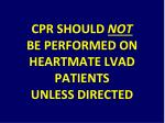 cpr should not be performed on heartmate lvad patients unless directed