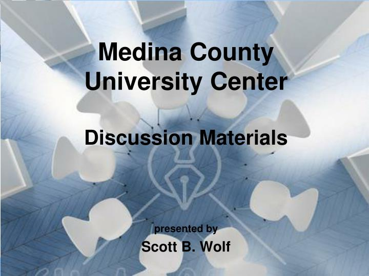 medina county university center discussion materials presented by scott b wolf n.