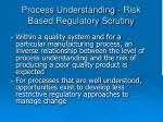 process understanding risk based regulatory scrutiny