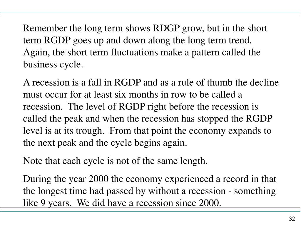 Remember the long term shows RDGP grow, but in the short term RGDP goes up and down along the long term trend.  Again, the short term fluctuations make a pattern called the business cycle.