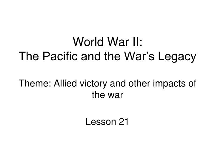 world war ii the pacific and the war s legacy theme allied victory and other impacts of the war n.
