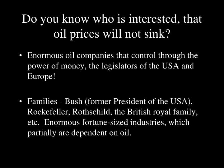 Do you know who is interested, that oil prices will not sink?