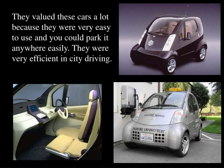 They valued these cars a lot because they were very easy to use and you could park it anywhere easily. They were very efficient in city driving.