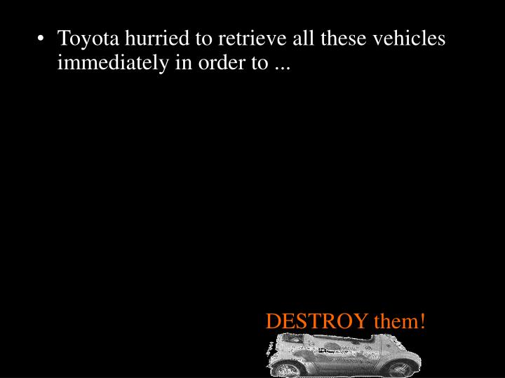 Toyota hurried to retrieve all these vehicles immediately in order to ...