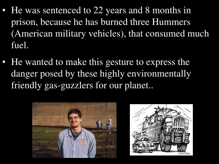 He was sentenced to 22 years and 8 months in prison, because he has burned three Hummers (American military vehicles), that consumed much fuel.