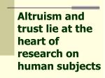 altruism and trust lie at the heart of research on human subjects