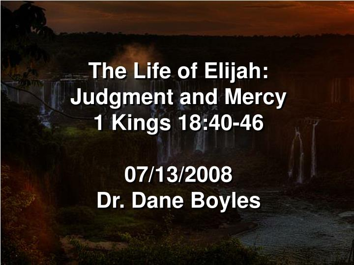 the life of elijah judgment and mercy 1 kings 18 40 46 07 13 2008 dr dane boyles n.