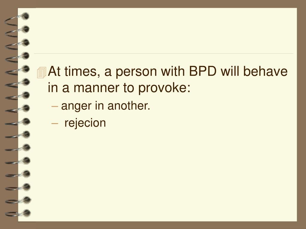 At times, a person with BPD will behave in a manner to provoke: