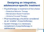 designing an integrative adolescence specific treatment