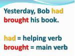 yesterday bob had brought his book had helping verb brought main verb
