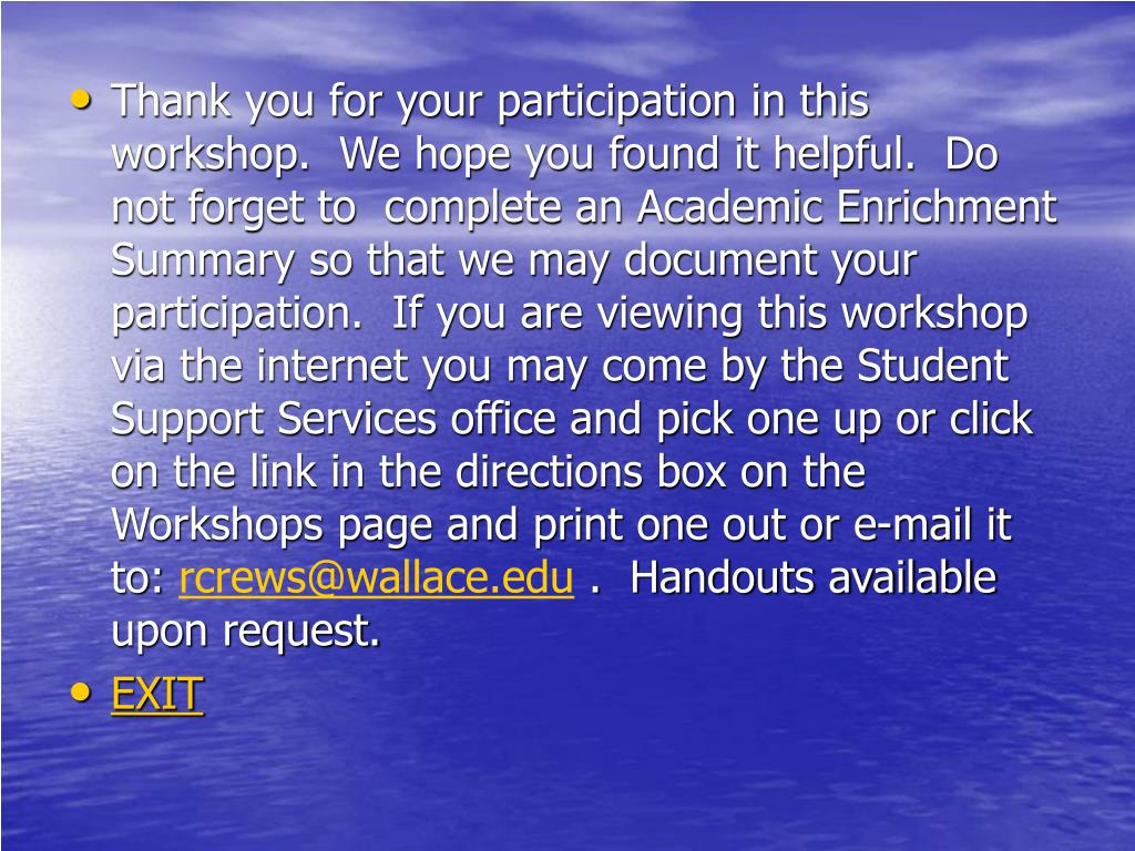 Thank you for your participation in this workshop.  We hope you found it helpful.  Do not forget to  complete an Academic Enrichment Summary so that we may document your participation.  If you are viewing this workshop via the internet you may come by the Student Support Services office and pick one up or click on the link in the directions box on the Workshops page and print one out or e-mail it to: