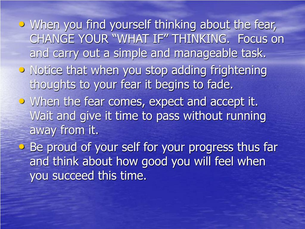 """When you find yourself thinking about the fear, CHANGE YOUR """"WHAT IF"""" THINKING.  Focus on and carry out a simple and manageable task."""