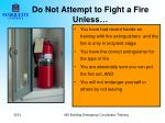 do not attempt to fight a fire unless