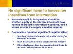 no significant harm to innovation incentives from intervention