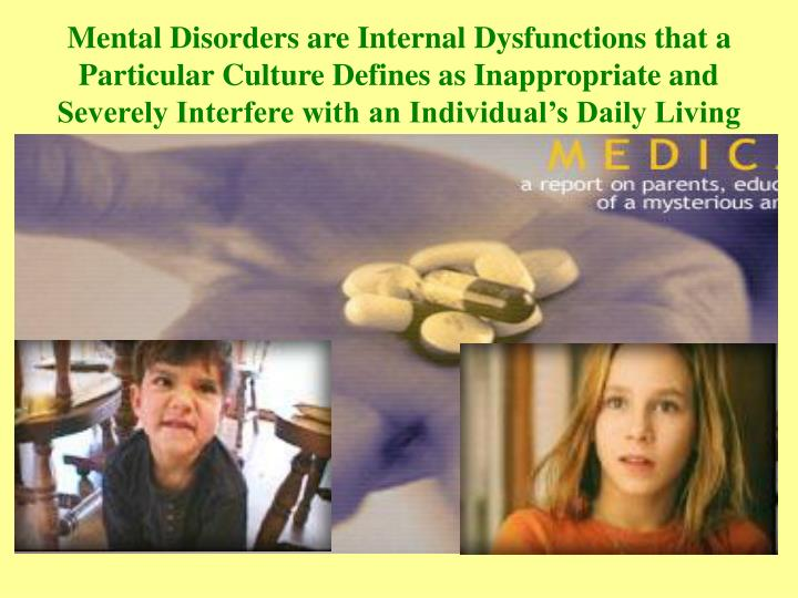 Mental Disorders are Internal Dysfunctions that a Particular Culture Defines as Inappropriate and Se...