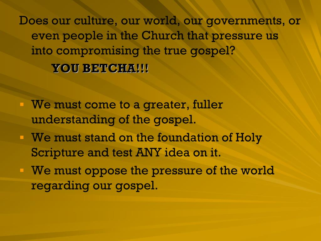 Does our culture, our world, our governments, or even people in the Church that pressure us into compromising the true gospel?