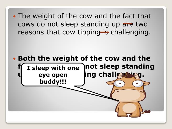The weight of the cow and the fact that cows do not sleep standing up are two reasons that cow tipping is challenging.
