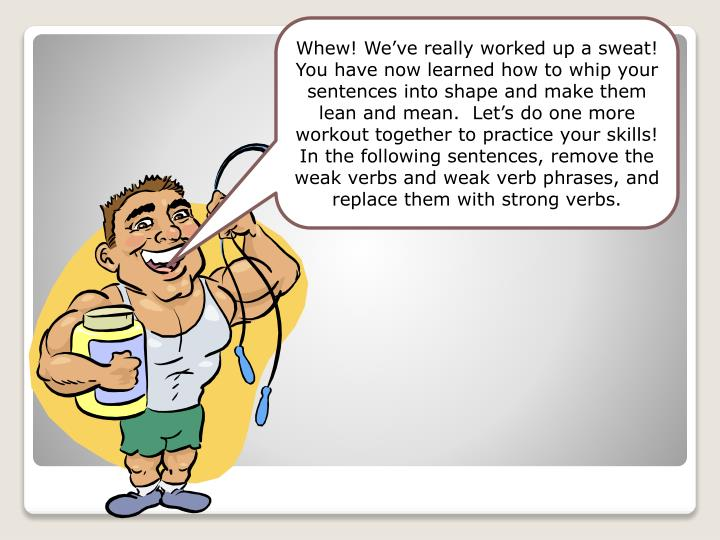 Whew! We've really worked up a sweat! You have now learned how to whip your sentences into shape and make them  lean and mean.  Let's do one more workout together to practice your skills! In the following sentences, remove the weak verbs and weak verb phrases, and replace them with strong verbs.