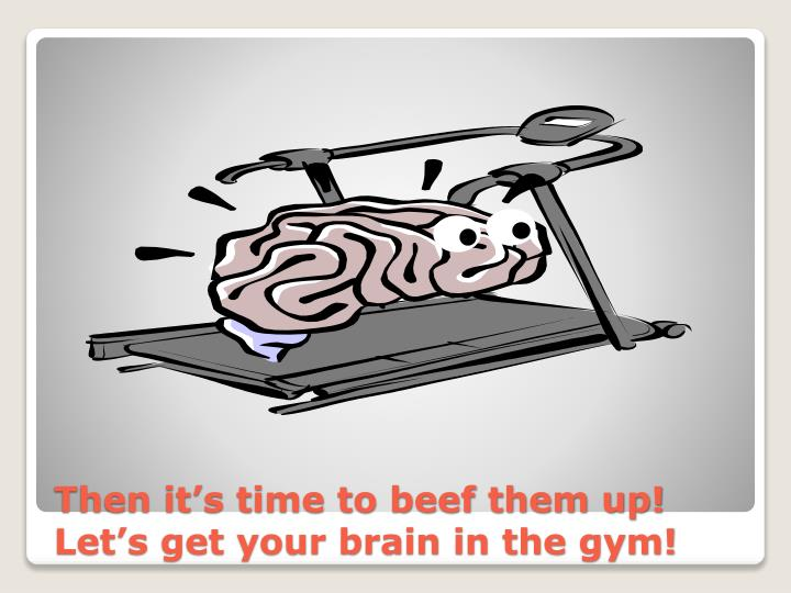 Then it s time to beef them up let s get your brain in the gym