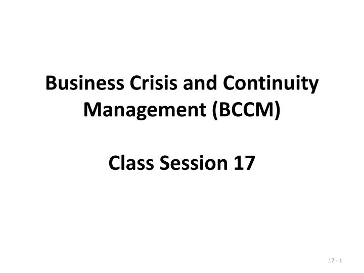 business crisis and continuity management bccm class session 17 n.