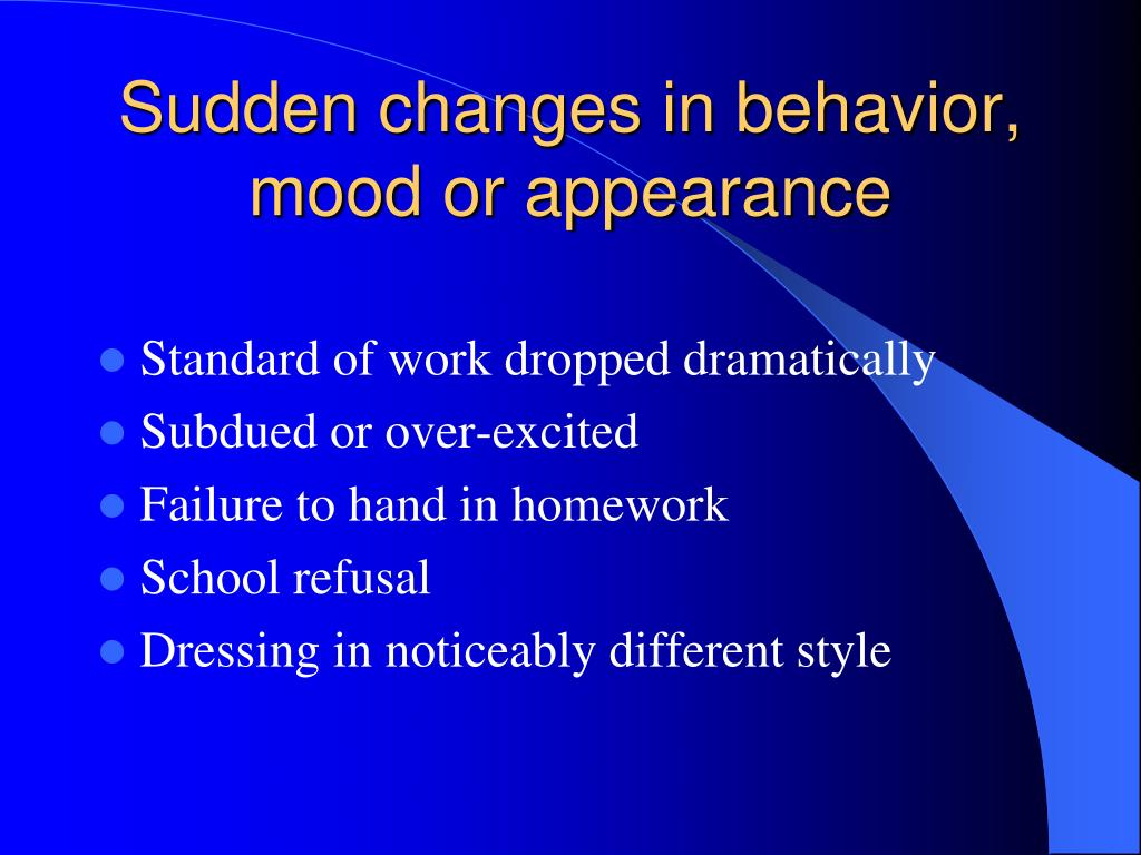 Sudden changes in behavior, mood or appearance
