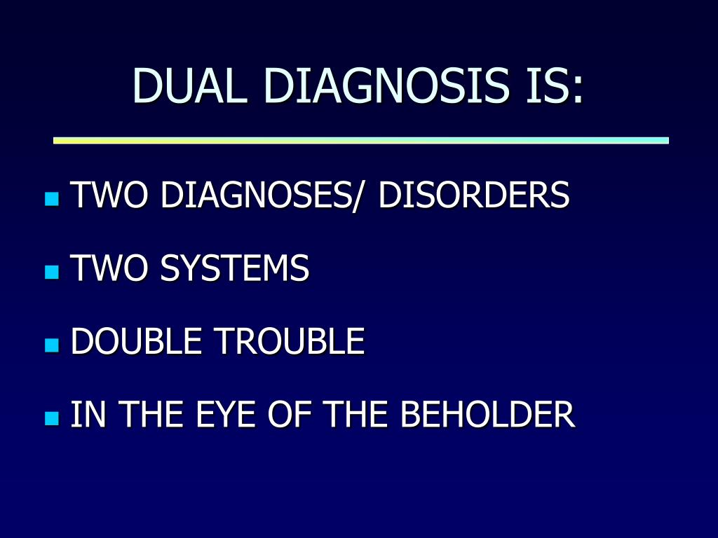 DUAL DIAGNOSIS IS: