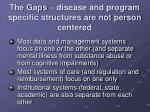 the gaps disease and program specific structures are not person centered