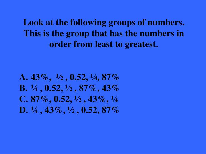Look at the following groups of numbers.  This is the group that has the numbers in order from least to greatest.