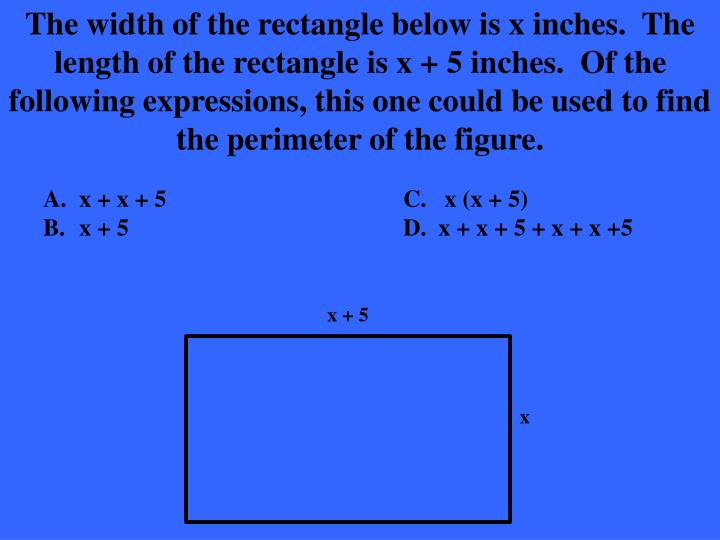 The width of the rectangle below is x inches.  The length of the rectangle is x + 5 inches.  Of the following expressions, this one could be used to find the perimeter of the figure.