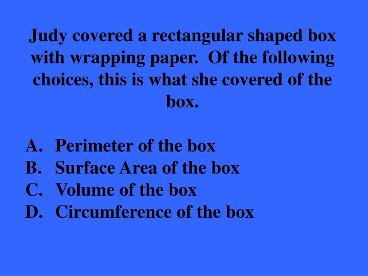 Judy covered a rectangular shaped box with wrapping paper.  Of the following choices, this is what she covered of the box.