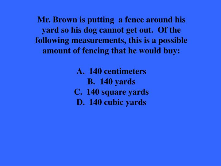 Mr. Brown is putting  a fence around his yard so his dog cannot get out.  Of the following measurements, this is a possible amount of fencing that he would buy: