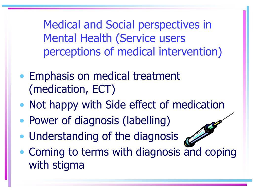 Medical and Social perspectives in Mental Health (Service users perceptions of medical intervention)