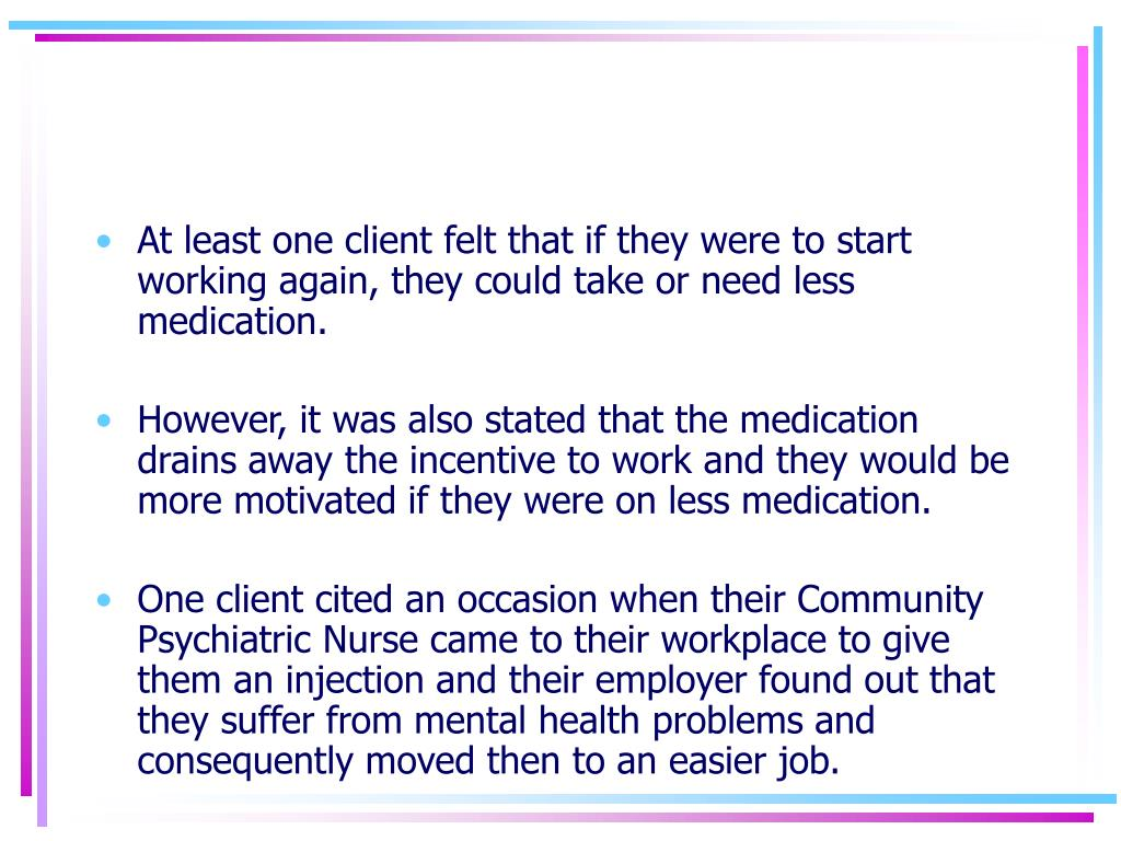 At least one client felt that if they were to start working again, they could take or need less medication.