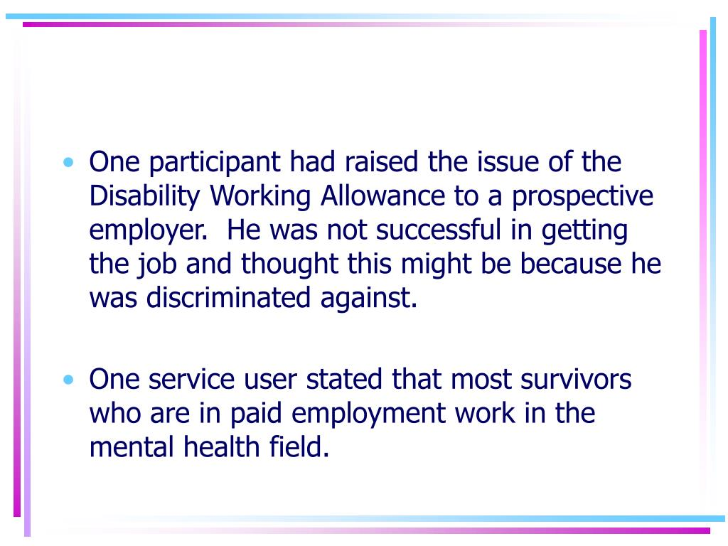 One participant had raised the issue of the Disability Working Allowance to a prospective employer.  He was not successful in getting the job and thought this might be because he was discriminated against.