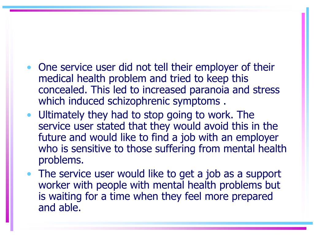 One service user did not tell their employer of their medical health problem and tried to keep this concealed. This led to increased paranoia and stress which induced schizophrenic symptoms .