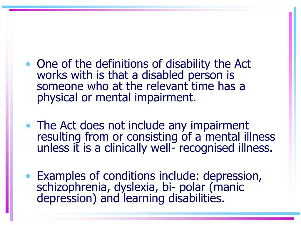 One of the definitions of disability the Act works with is that a disabled person is someone who at the relevant time has a physical or mental impairment.