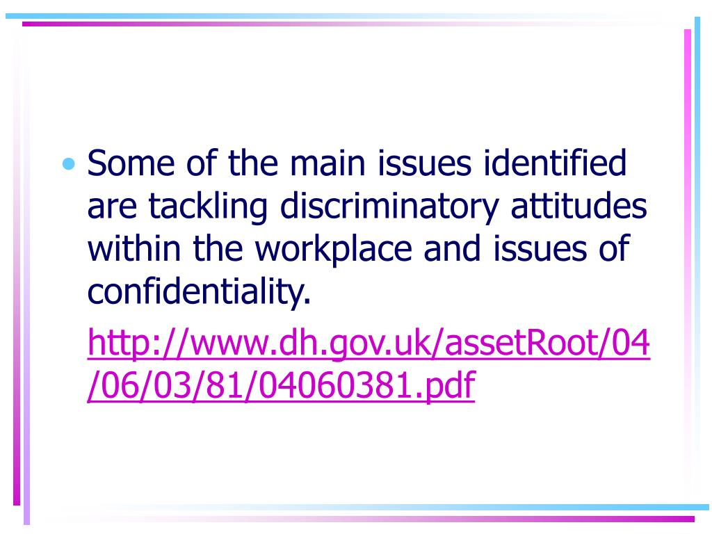 Some of the main issues identified are tackling discriminatory attitudes within the workplace and issues of confidentiality.