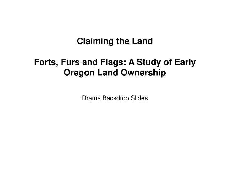 claiming the land forts furs and flags a study of early oregon land ownership drama backdrop slides n.
