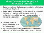 ocean currents are changing but the threat is unknown