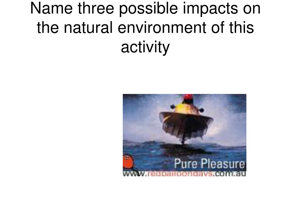 Name three possible impacts on the natural environment of this activity