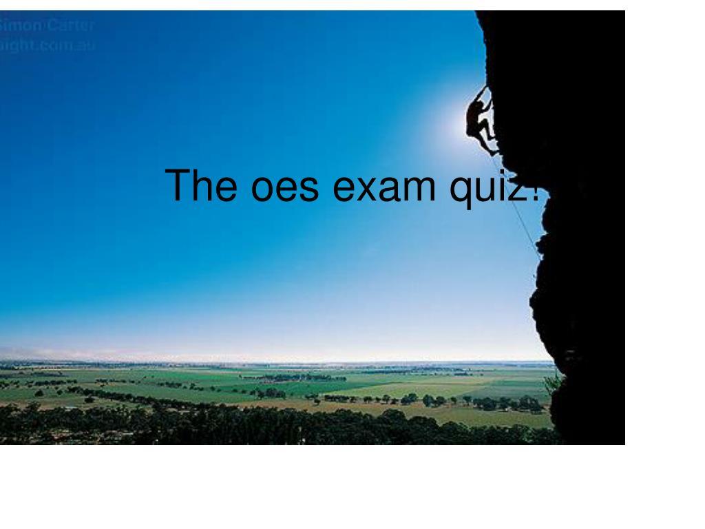 The oes exam quiz!