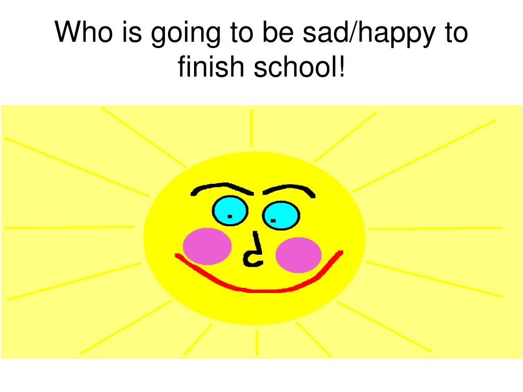 Who is going to be sad/happy to finish school!