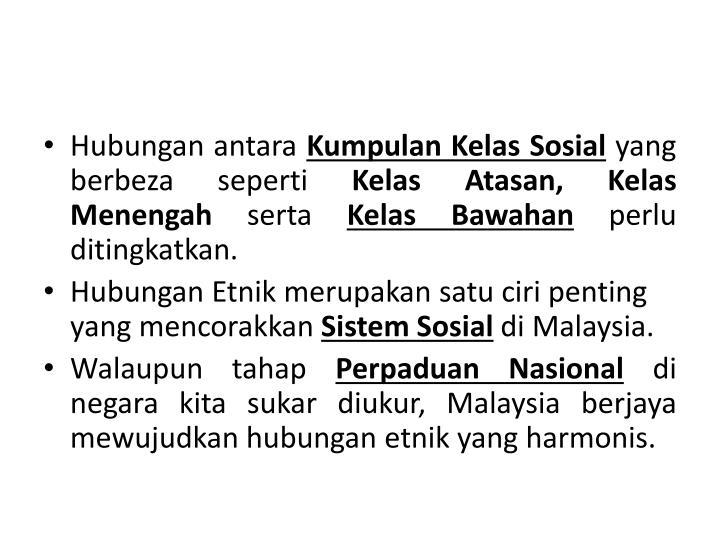 hubungan etnik Hubungan etnik yang mantap sangat perlu dalam kalangan rakyat sesebuah negara yang mempunyai kepelbagaian dari segi agama, bahasa, budaya dan etnik rakyat malaysia yang terdiri daripada pelbagai kaum dan agama perlu menganggap diri mereka sebagai bangsa malaysia yang berfikir dan bertindak ke arah mencapai satu matlamat.