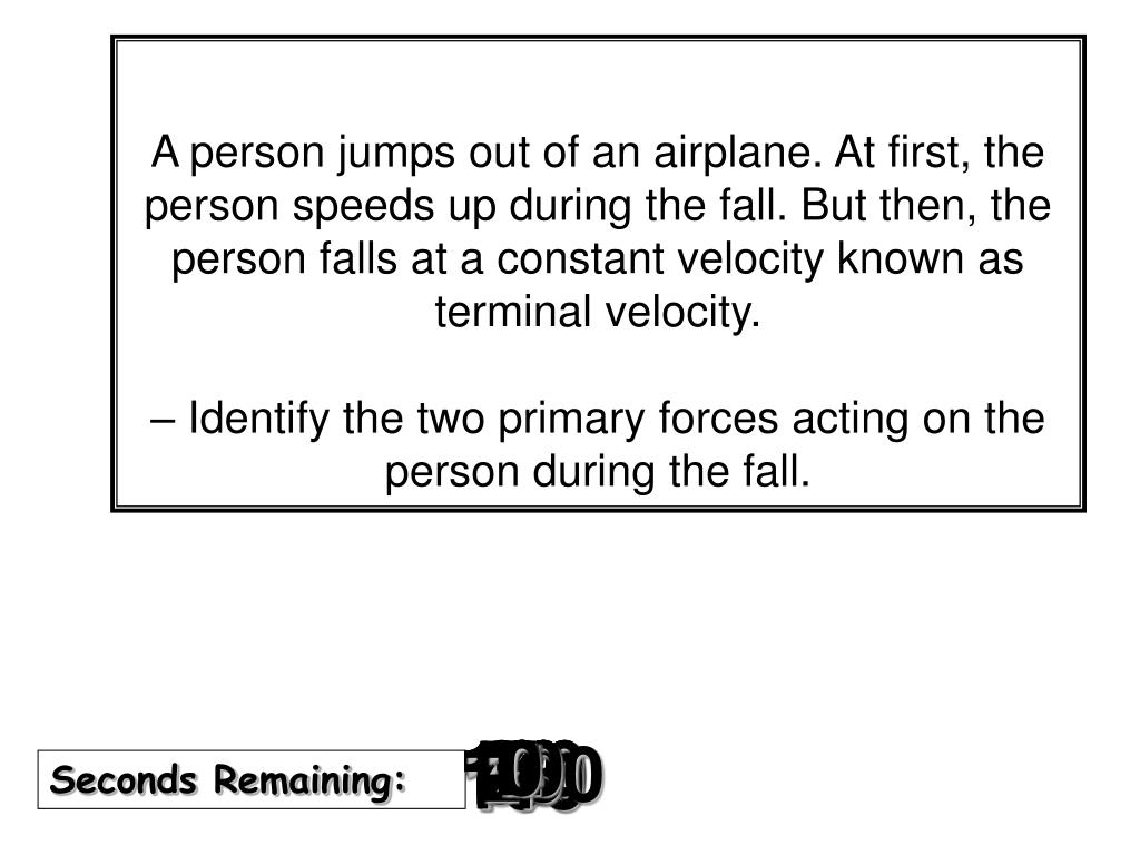 A person jumps out of an airplane. At first, the person speeds up during the fall. But then, the person falls at a constant velocity known as terminal velocity.