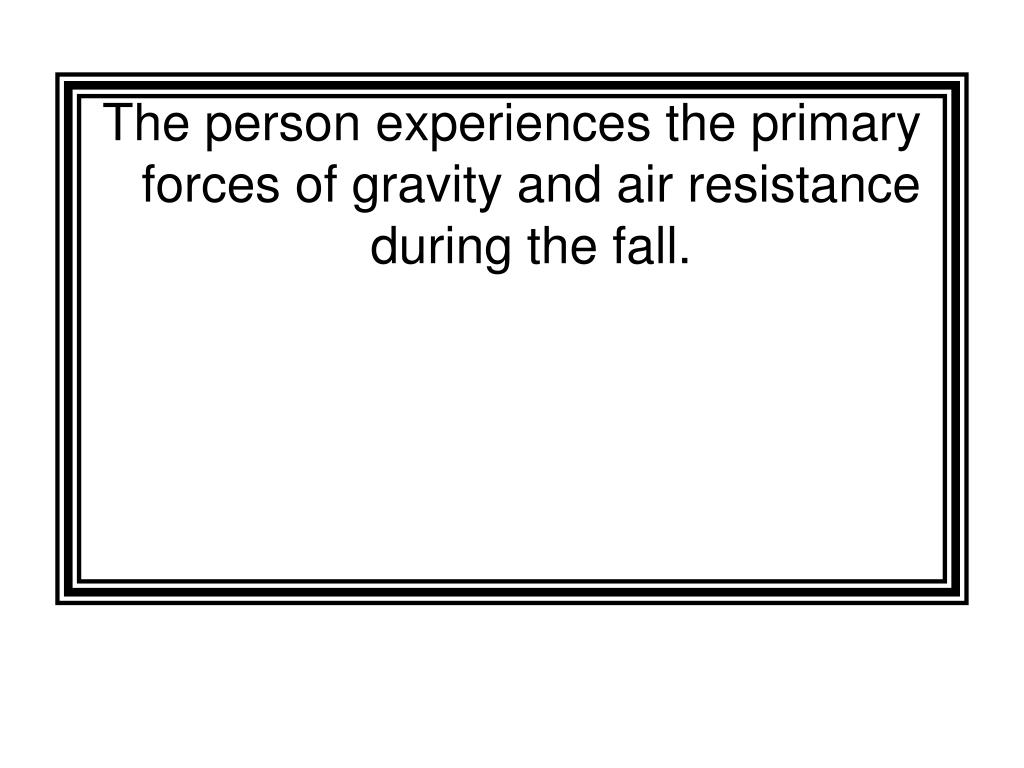 The person experiences the primary forces of gravity and air resistance during the fall.
