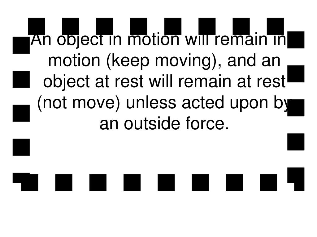 An object in motion will remain in motion (keep moving), and an object at rest will remain at rest (not move) unless acted upon by an outside force.