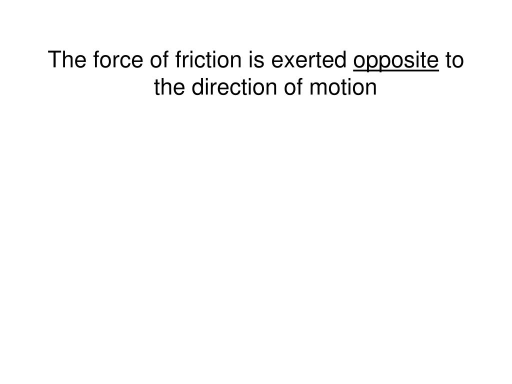 The force of friction is exerted