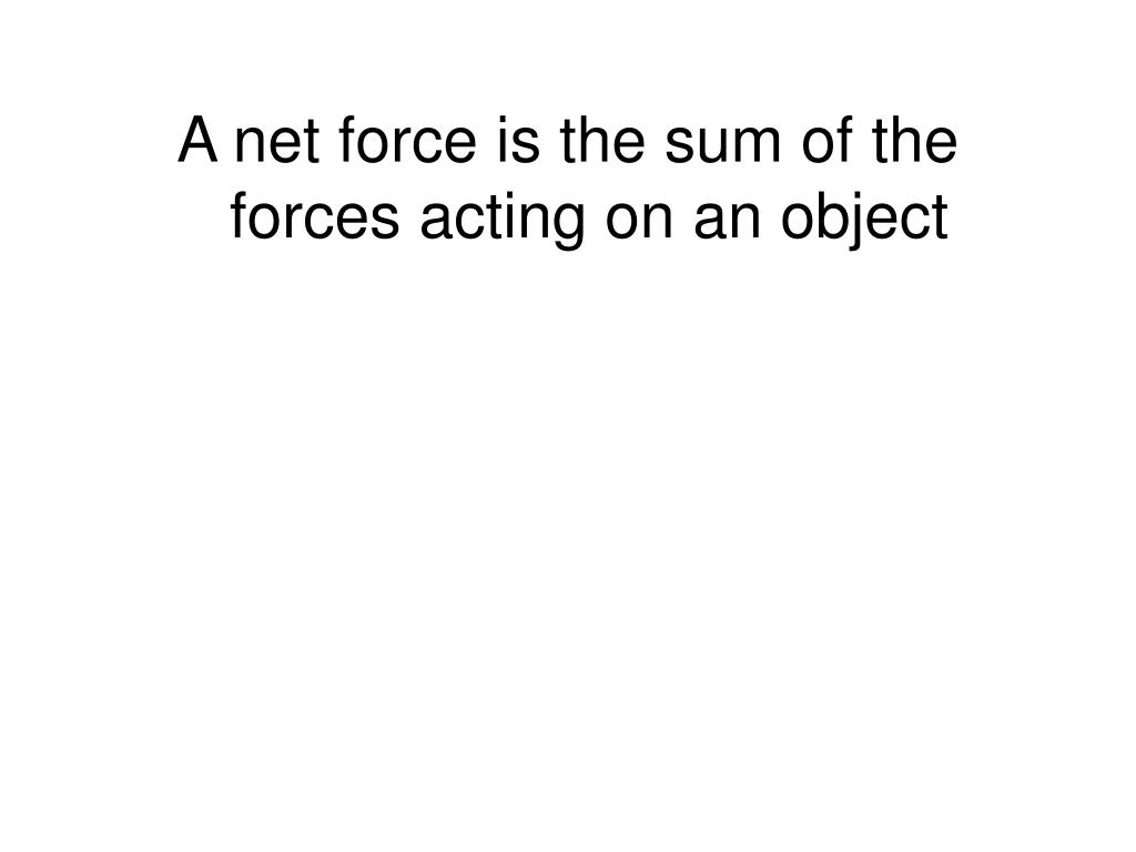 A net force is the sum of the forces acting on an object