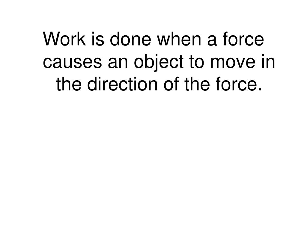 Work is done when a force causes an object to move in the direction of the force.