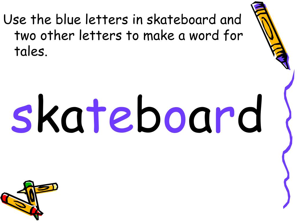 Use the blue letters in skateboard and two other letters to make a word for tales.
